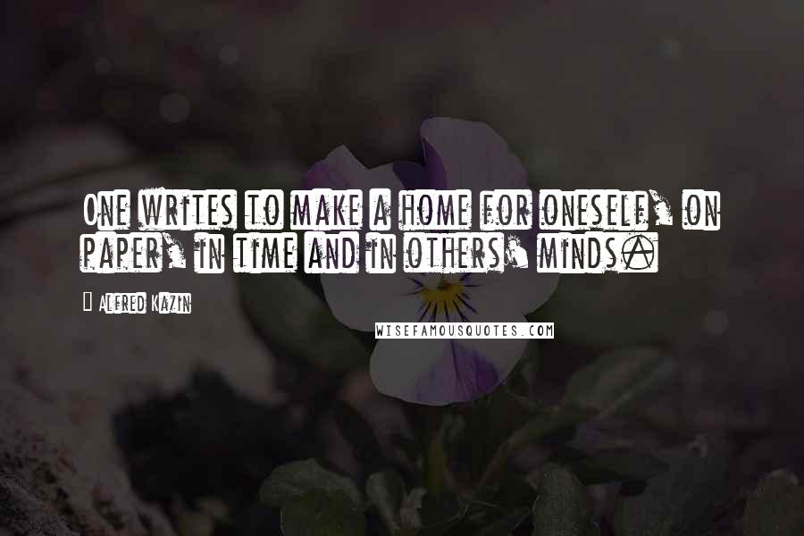 Alfred Kazin quotes: One writes to make a home for oneself, on paper, in time and in others' minds.