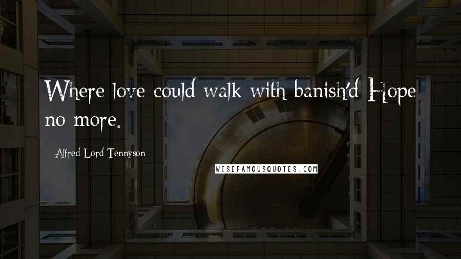 Alfred Lord Tennyson quotes: Where love could walk with banish'd Hope no more.