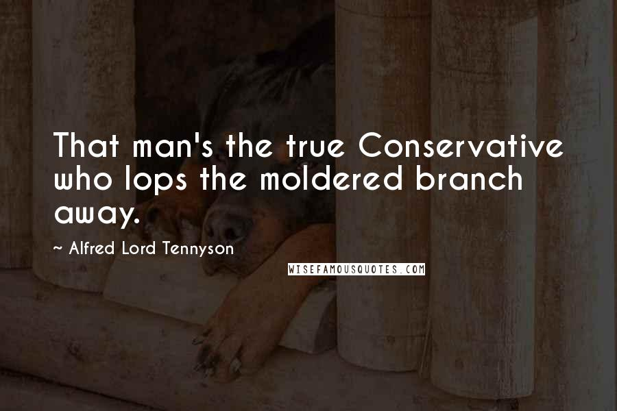 Alfred Lord Tennyson quotes: That man's the true Conservative who lops the moldered branch away.