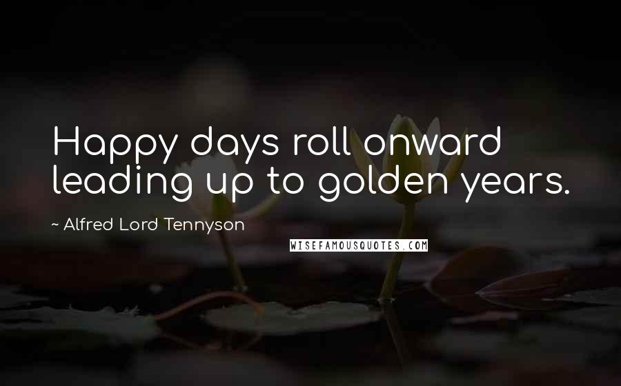 Alfred Lord Tennyson quotes: Happy days roll onward leading up to golden years.