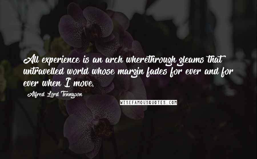 Alfred Lord Tennyson quotes: All experience is an arch wherethrough gleams that untravelled world whose margin fades for ever and for ever when I move.