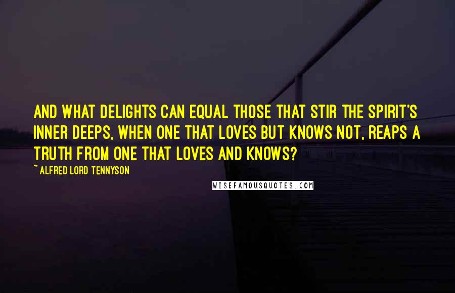 Alfred Lord Tennyson quotes: And what delights can equal those That stir the spirit's inner deeps, When one that loves but knows not, reaps A truth from one that loves and knows?