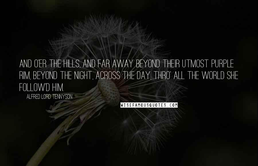 Alfred Lord Tennyson quotes: And o'er the hills, and far away Beyond their utmost purple rim, Beyond the night, across the day, Thro' all the world she follow'd him.