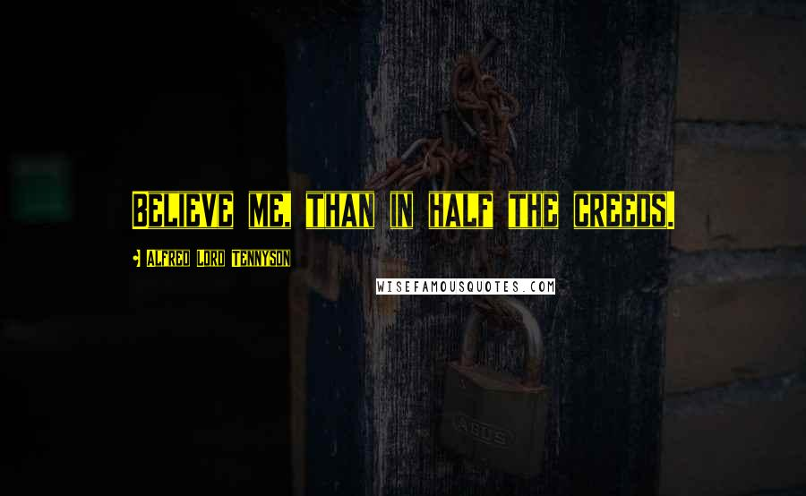 Alfred Lord Tennyson quotes: Believe me, than in half the creeds.