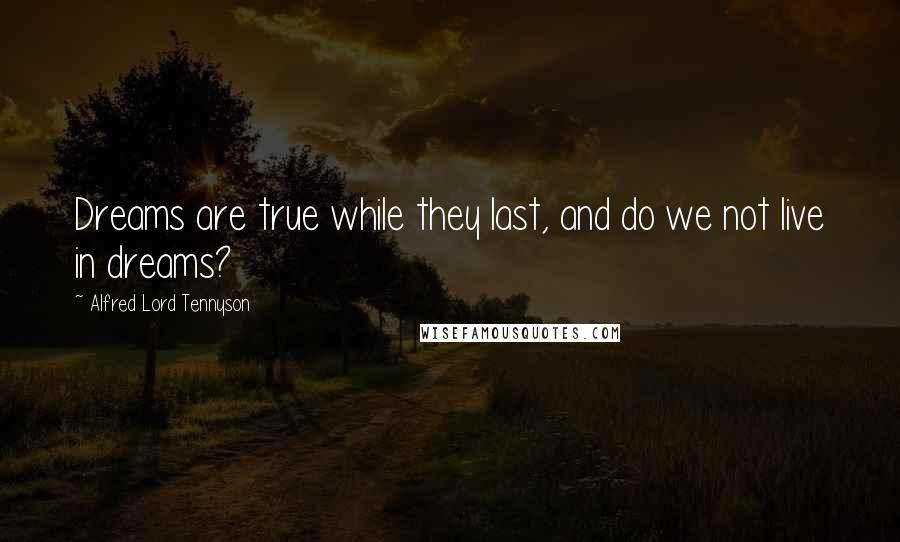 Alfred Lord Tennyson quotes: Dreams are true while they last, and do we not live in dreams?