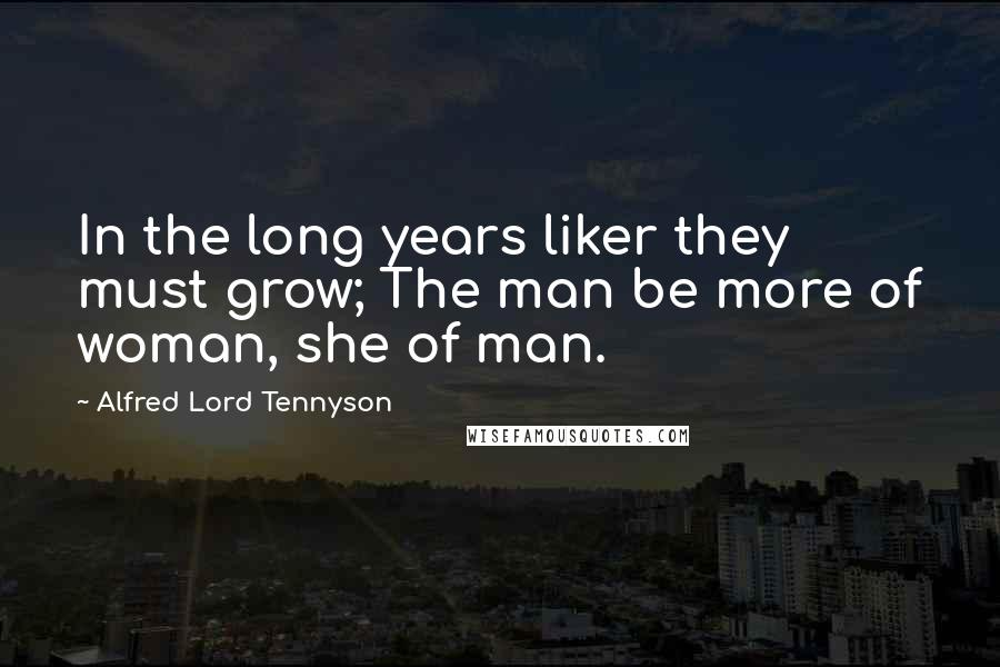 Alfred Lord Tennyson quotes: In the long years liker they must grow; The man be more of woman, she of man.