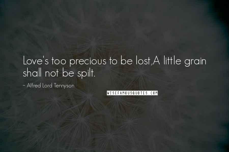 Alfred Lord Tennyson quotes: Love's too precious to be lost,A little grain shall not be spilt.