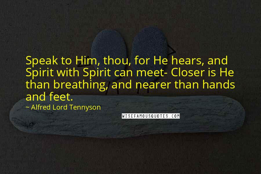 Alfred Lord Tennyson quotes: Speak to Him, thou, for He hears, and Spirit with Spirit can meet- Closer is He than breathing, and nearer than hands and feet.