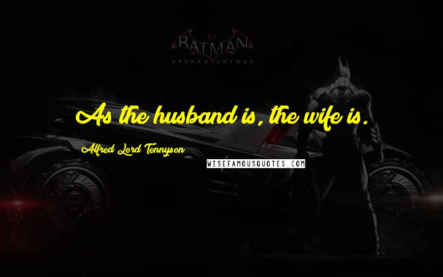 Alfred Lord Tennyson quotes: As the husband is, the wife is.