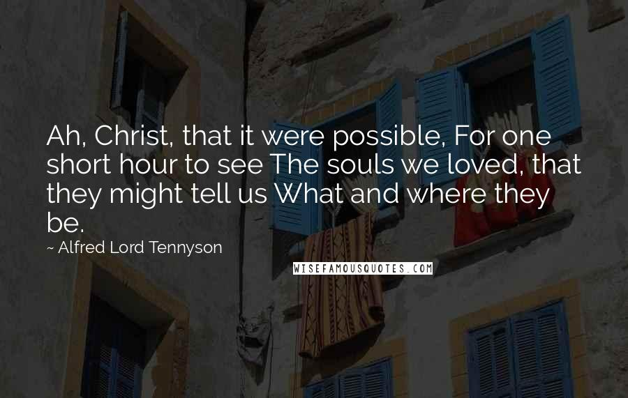 Alfred Lord Tennyson quotes: Ah, Christ, that it were possible, For one short hour to see The souls we loved, that they might tell us What and where they be.