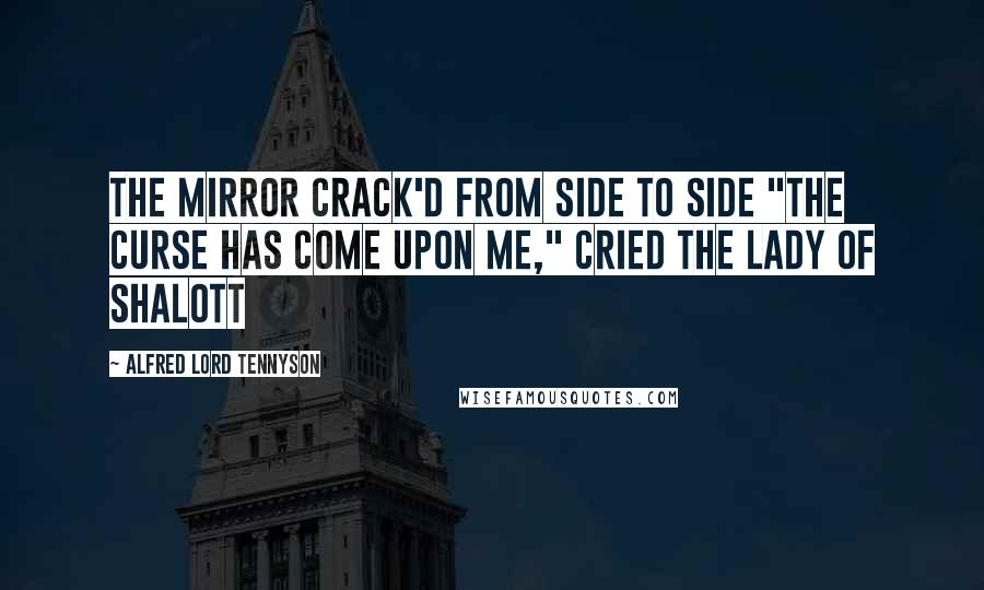 """Alfred Lord Tennyson quotes: The mirror crack'd from side to side """"The curse has come upon me,"""" cried The Lady of Shalott"""