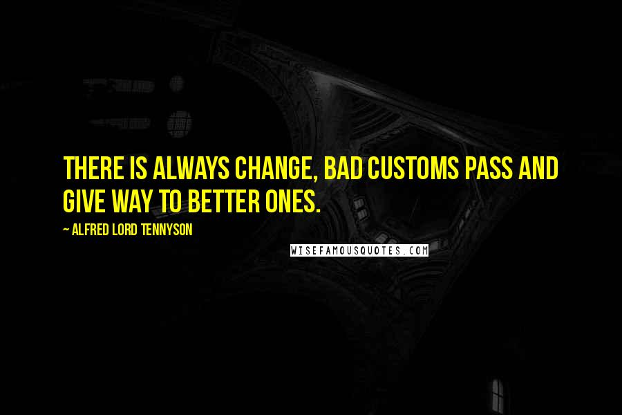 Alfred Lord Tennyson quotes: There is always change, bad customs pass and give way to better ones.