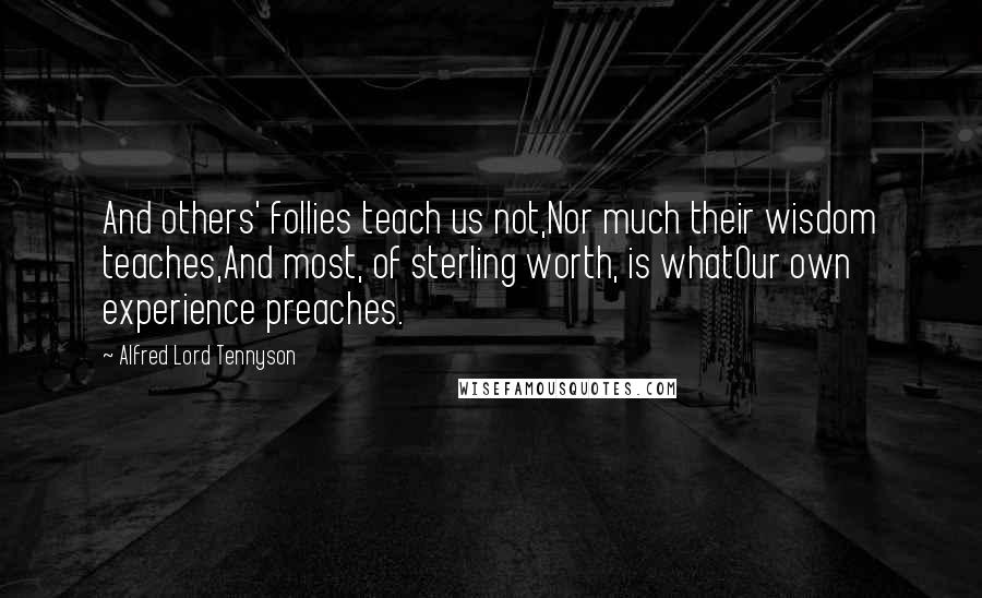 Alfred Lord Tennyson quotes: And others' follies teach us not,Nor much their wisdom teaches,And most, of sterling worth, is whatOur own experience preaches.