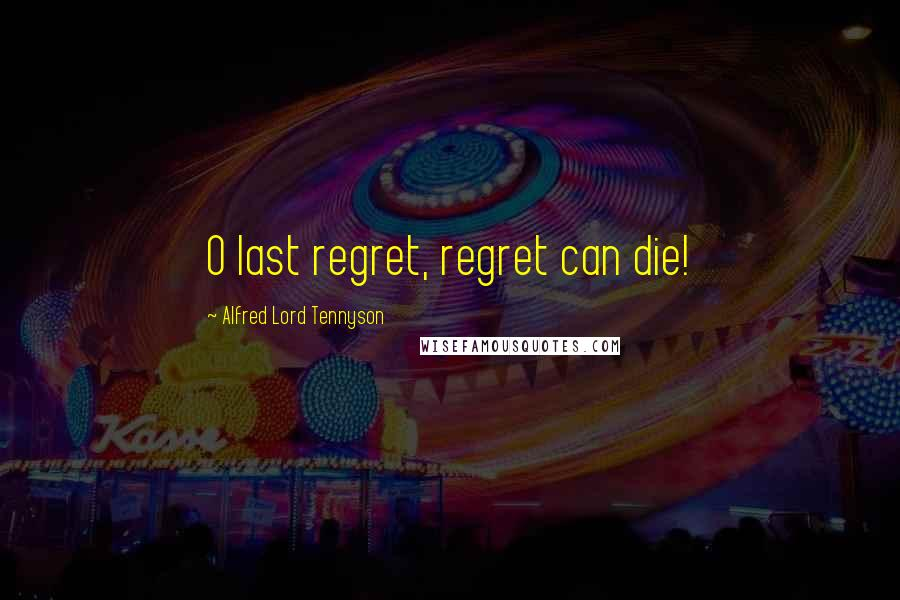 Alfred Lord Tennyson quotes: O last regret, regret can die!