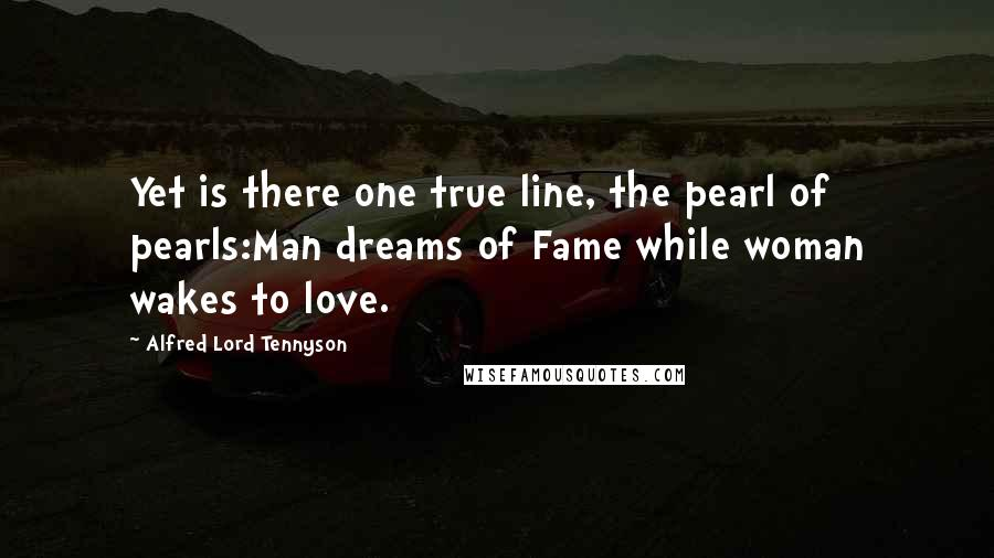 Alfred Lord Tennyson quotes: Yet is there one true line, the pearl of pearls:Man dreams of Fame while woman wakes to love.