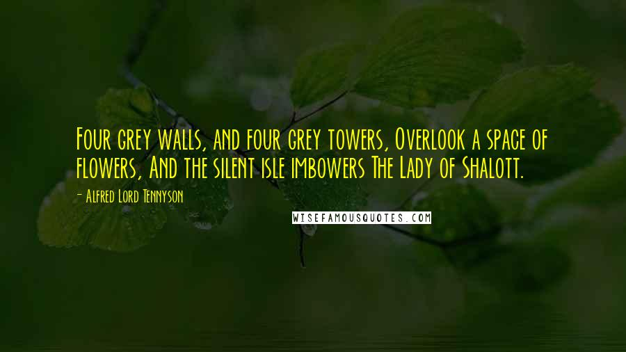 Alfred Lord Tennyson quotes: Four grey walls, and four grey towers, Overlook a space of flowers, And the silent isle imbowers The Lady of Shalott.