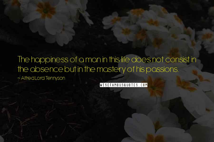 Alfred Lord Tennyson quotes: The happiness of a man in this life does not consist in the absence but in the mastery of his passions.