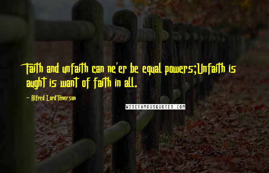 Alfred Lord Tennyson quotes: Faith and unfaith can ne'er be equal powers;Unfaith is aught is want of faith in all.