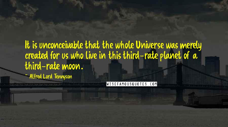 Alfred Lord Tennyson quotes: It is unconceivable that the whole Universe was merely created for us who live in this third-rate planet of a third-rate moon.