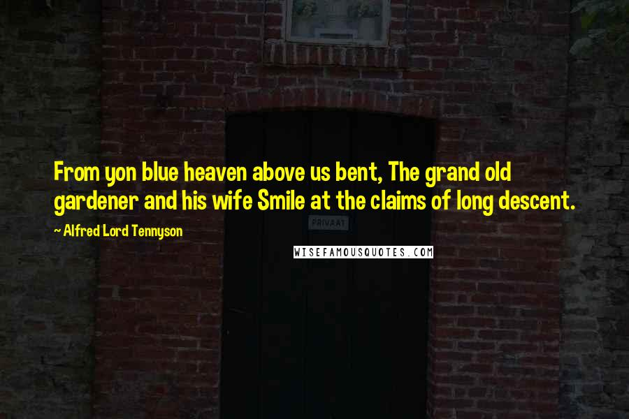 Alfred Lord Tennyson quotes: From yon blue heaven above us bent, The grand old gardener and his wife Smile at the claims of long descent.