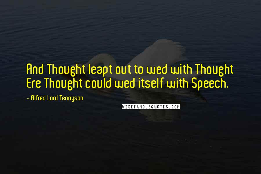 Alfred Lord Tennyson quotes: And Thought leapt out to wed with Thought Ere Thought could wed itself with Speech.