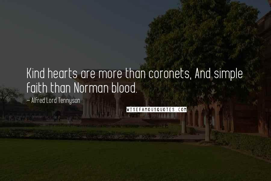 Alfred Lord Tennyson quotes: Kind hearts are more than coronets, And simple faith than Norman blood.