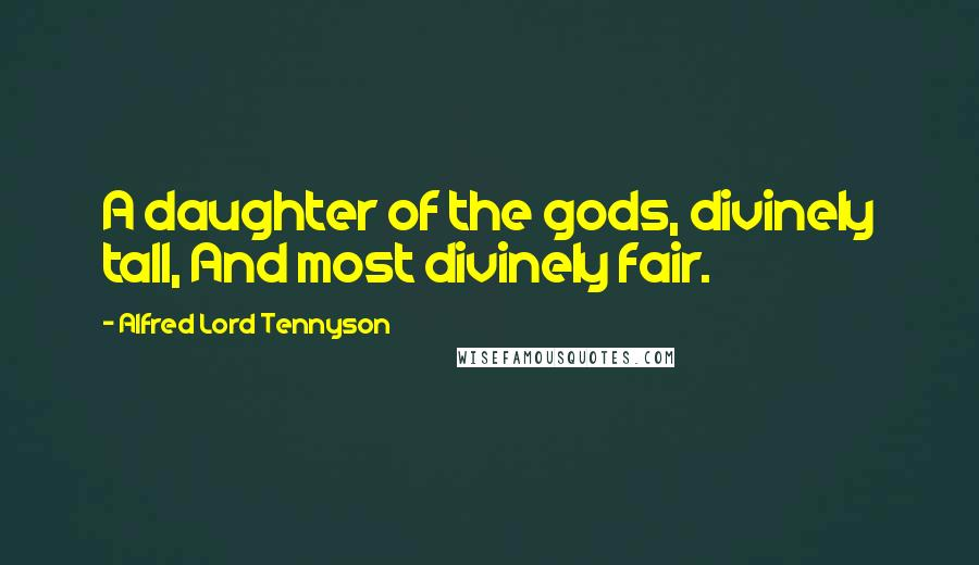 Alfred Lord Tennyson quotes: A daughter of the gods, divinely tall, And most divinely fair.