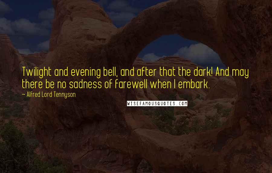 Alfred Lord Tennyson quotes: Twilight and evening bell, and after that the dark! And may there be no sadness of farewell when I embark.
