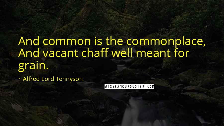 Alfred Lord Tennyson quotes: And common is the commonplace, And vacant chaff well meant for grain.