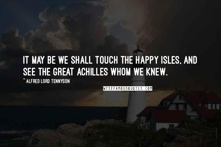 Alfred Lord Tennyson quotes: It may be we shall touch the Happy Isles, And see the great Achilles whom we knew.