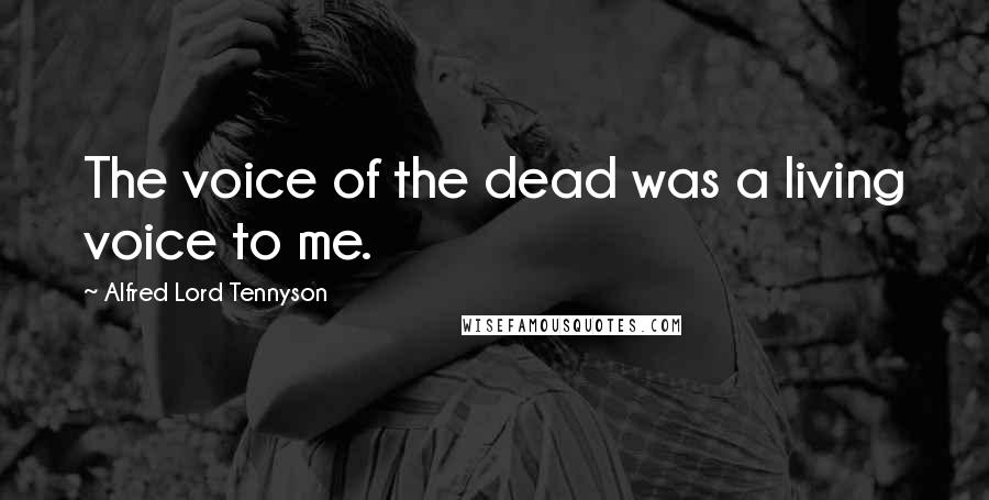 Alfred Lord Tennyson quotes: The voice of the dead was a living voice to me.