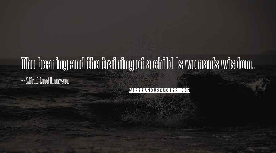 Alfred Lord Tennyson quotes: The bearing and the training of a child Is woman's wisdom.