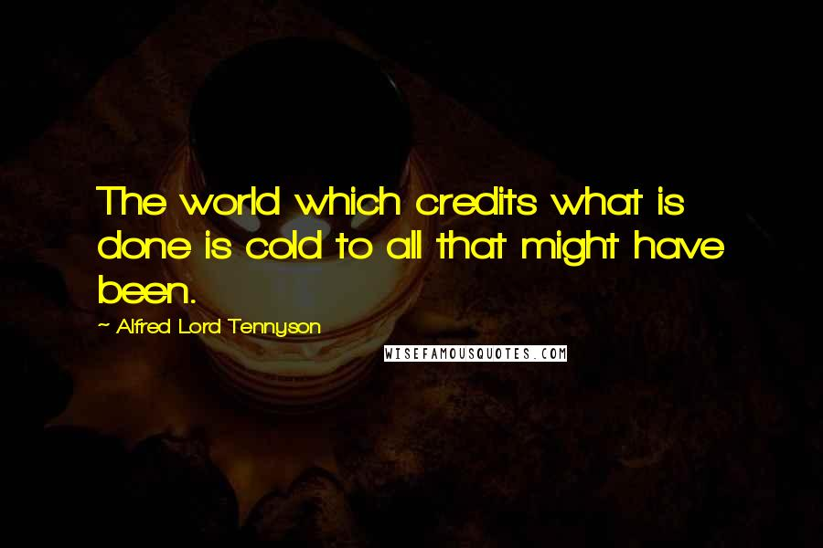 Alfred Lord Tennyson quotes: The world which credits what is done is cold to all that might have been.