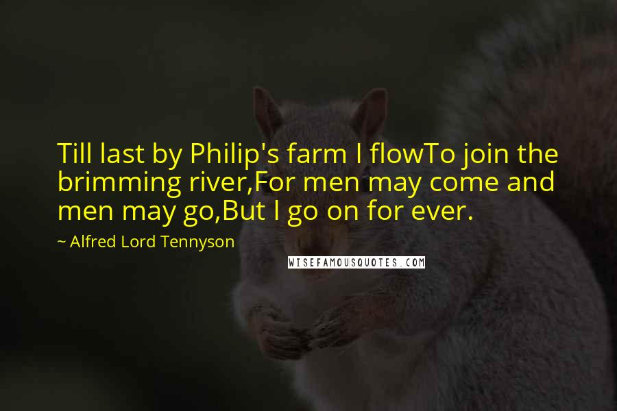 Alfred Lord Tennyson quotes: Till last by Philip's farm I flowTo join the brimming river,For men may come and men may go,But I go on for ever.