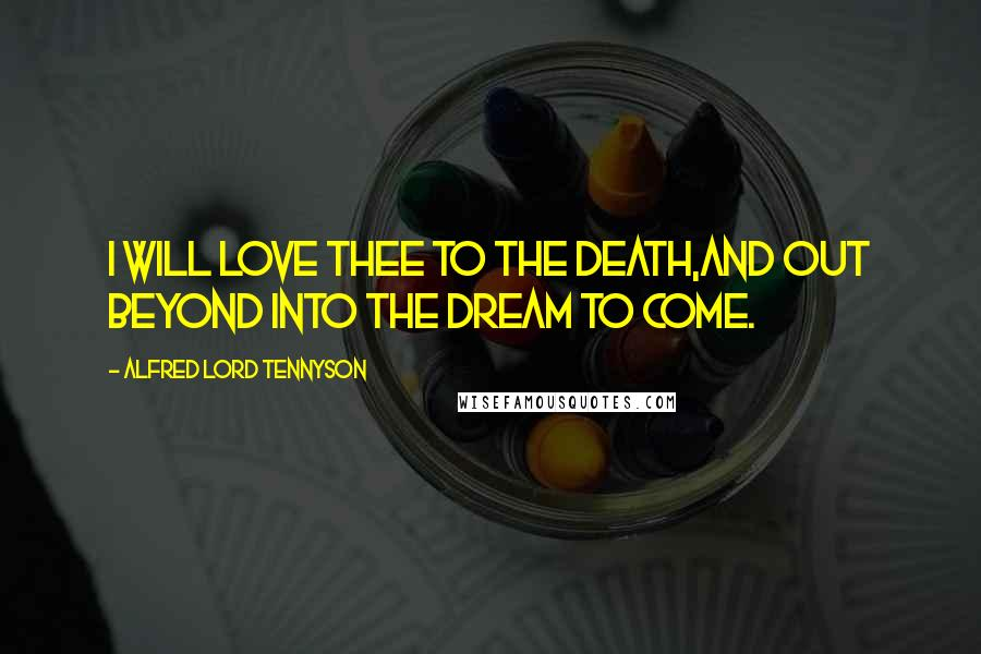 Alfred Lord Tennyson quotes: I will love thee to the death,And out beyond into the dream to come.