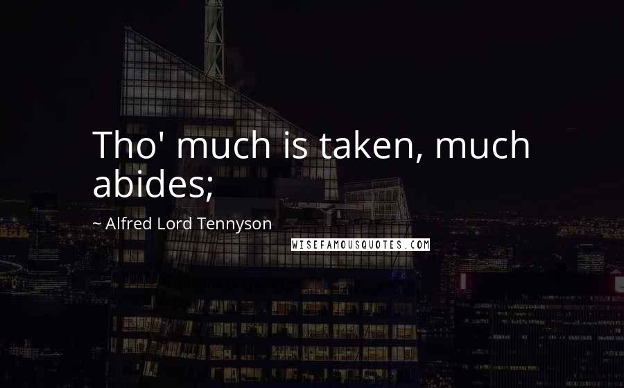 Alfred Lord Tennyson quotes: Tho' much is taken, much abides;