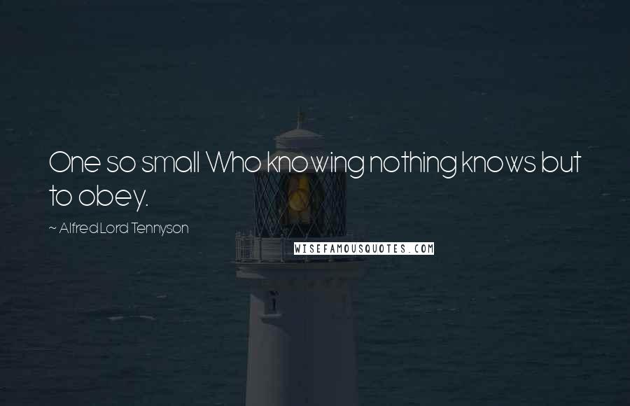 Alfred Lord Tennyson quotes: One so small Who knowing nothing knows but to obey.