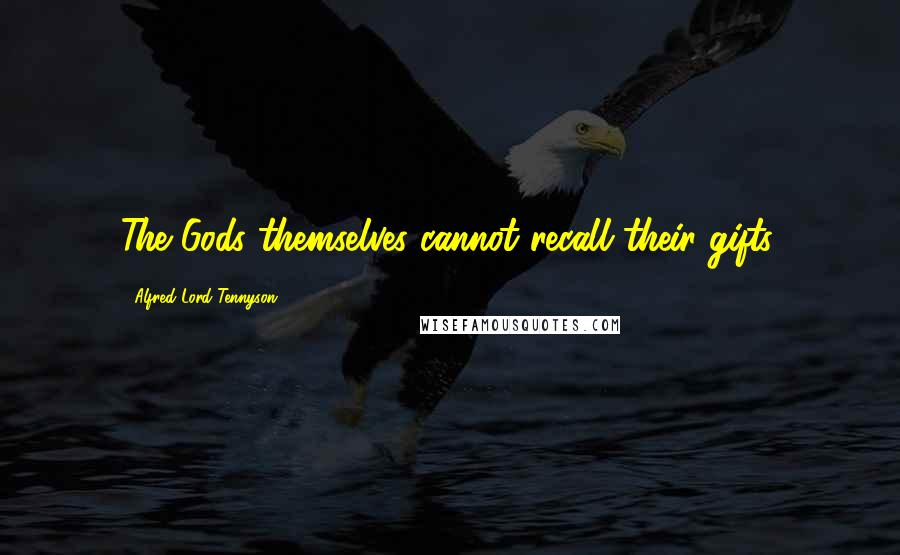 Alfred Lord Tennyson quotes: The Gods themselves cannot recall their gifts.