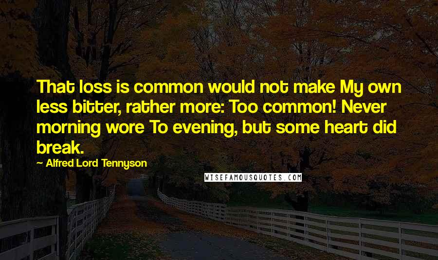 Alfred Lord Tennyson quotes: That loss is common would not make My own less bitter, rather more: Too common! Never morning wore To evening, but some heart did break.