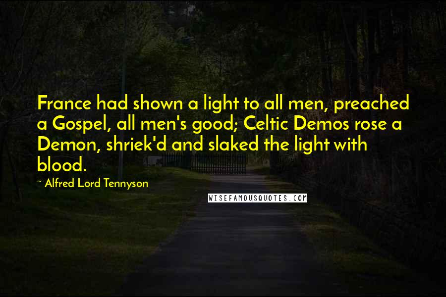 Alfred Lord Tennyson quotes: France had shown a light to all men, preached a Gospel, all men's good; Celtic Demos rose a Demon, shriek'd and slaked the light with blood.