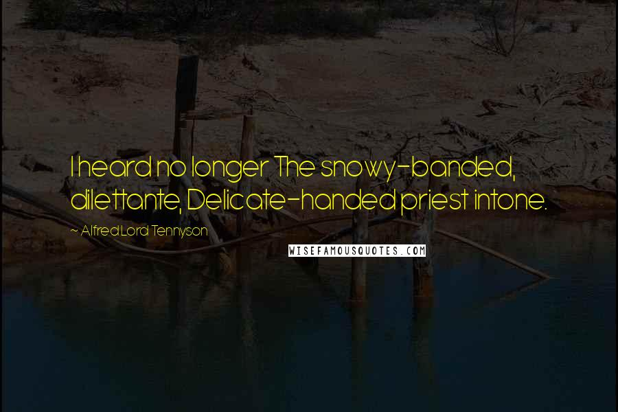 Alfred Lord Tennyson quotes: I heard no longer The snowy-banded, dilettante, Delicate-handed priest intone.