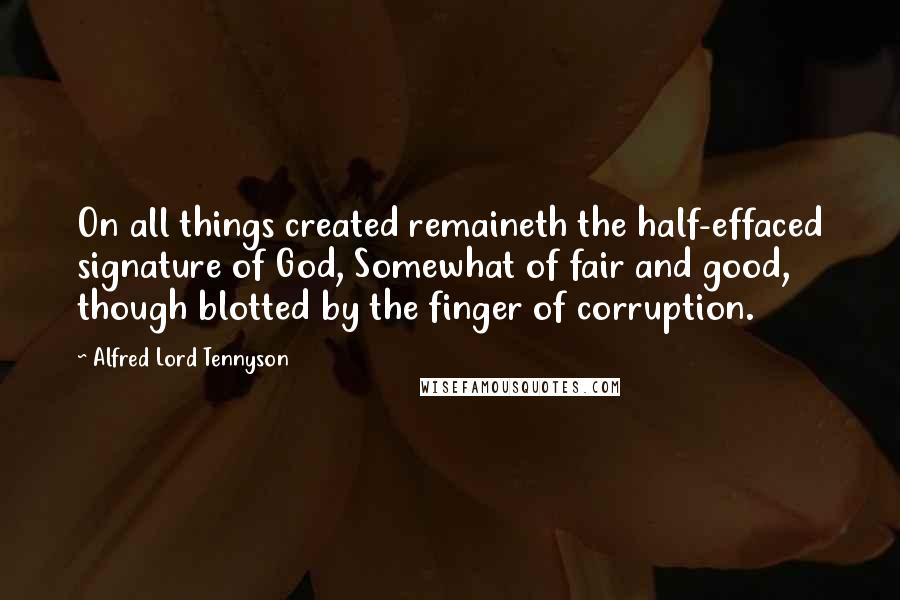 Alfred Lord Tennyson quotes: On all things created remaineth the half-effaced signature of God, Somewhat of fair and good, though blotted by the finger of corruption.