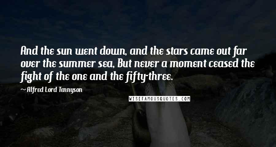 Alfred Lord Tennyson quotes: And the sun went down, and the stars came out far over the summer sea, But never a moment ceased the fight of the one and the fifty-three.