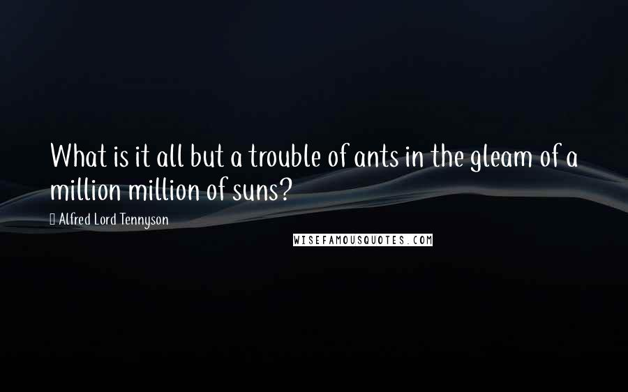 Alfred Lord Tennyson quotes: What is it all but a trouble of ants in the gleam of a million million of suns?