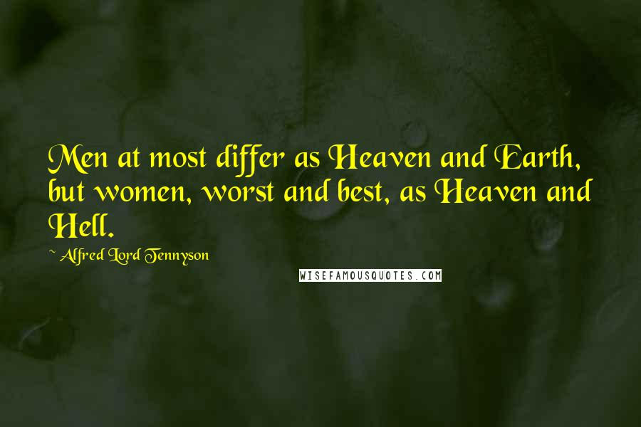 Alfred Lord Tennyson quotes: Men at most differ as Heaven and Earth, but women, worst and best, as Heaven and Hell.