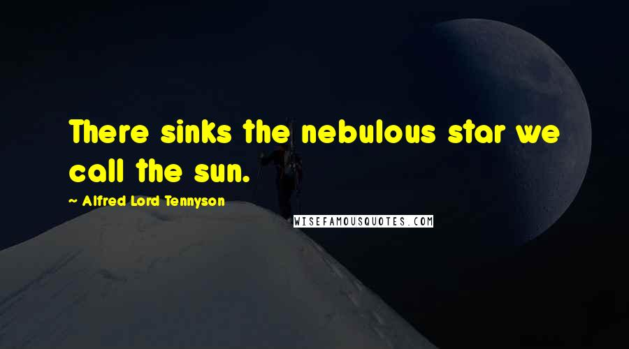 Alfred Lord Tennyson quotes: There sinks the nebulous star we call the sun.