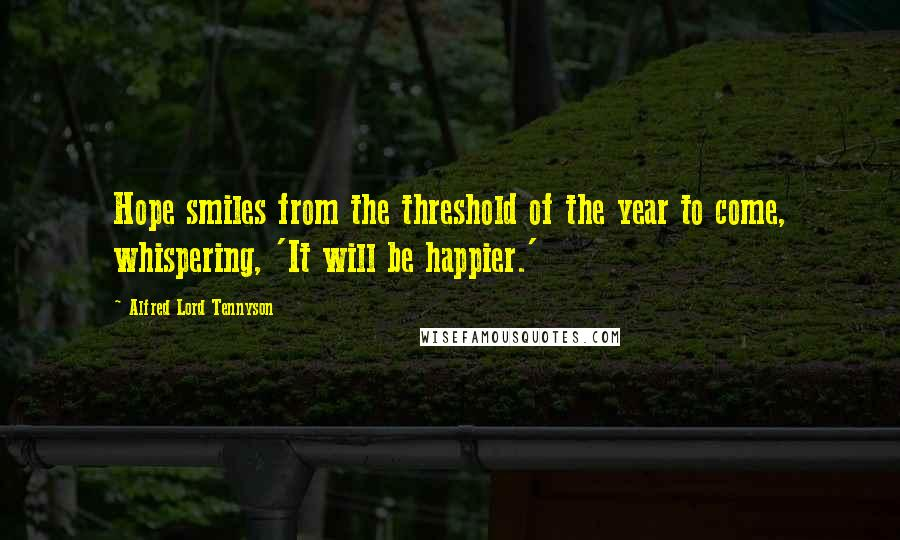 Alfred Lord Tennyson quotes: Hope smiles from the threshold of the year to come, whispering, 'It will be happier.'