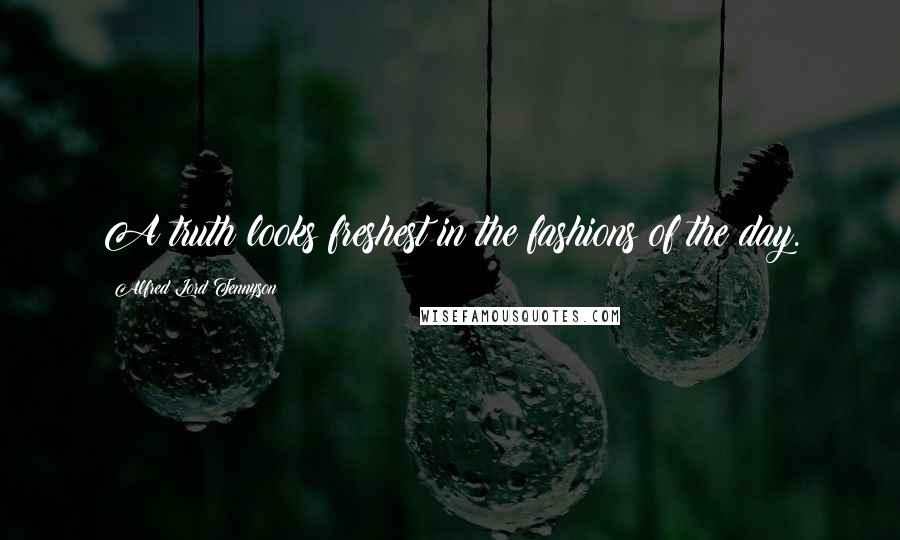 Alfred Lord Tennyson quotes: A truth looks freshest in the fashions of the day.