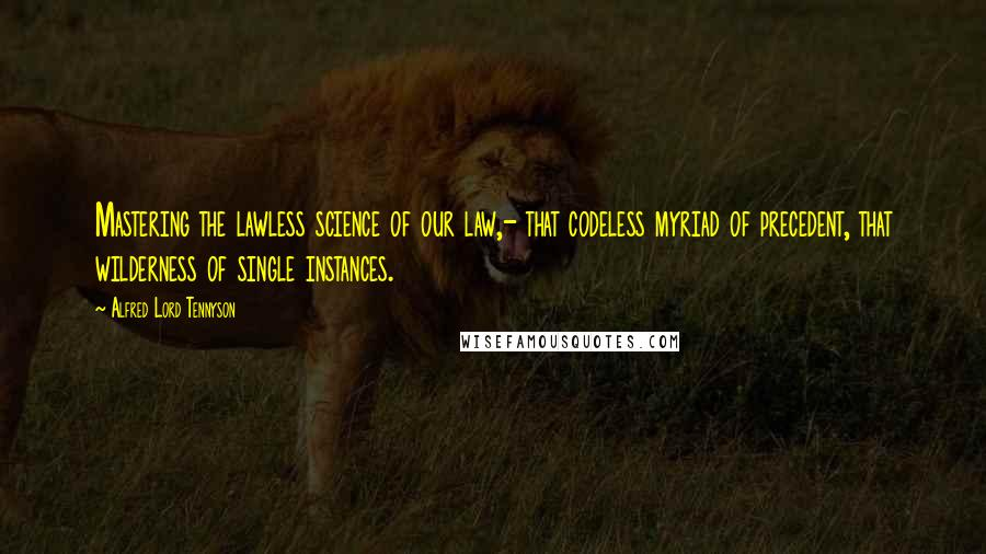 Alfred Lord Tennyson quotes: Mastering the lawless science of our law,- that codeless myriad of precedent, that wilderness of single instances.