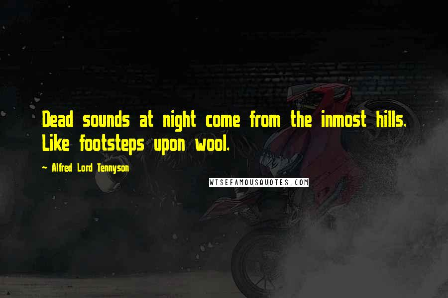 Alfred Lord Tennyson quotes: Dead sounds at night come from the inmost hills. Like footsteps upon wool.
